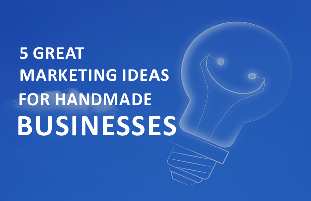 5 Great Marketing Ideas for Handmade Businesses